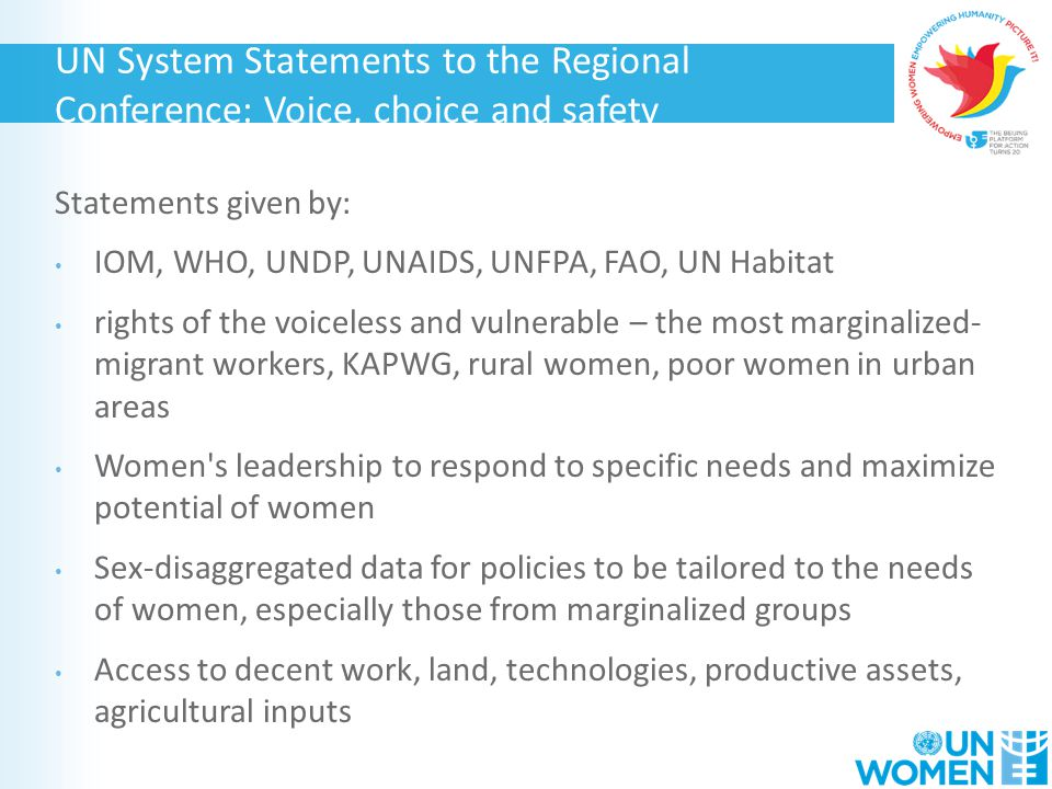 Statements given by: IOM, WHO, UNDP, UNAIDS, UNFPA, FAO, UN Habitat rights of the voiceless and vulnerable – the most marginalized- migrant workers, KAPWG, rural women, poor women in urban areas Women s leadership to respond to specific needs and maximize potential of women Sex-disaggregated data for policies to be tailored to the needs of women, especially those from marginalized groups Access to decent work, land, technologies, productive assets, agricultural inputs UN System Statements to the Regional Conference: Voice, choice and safety