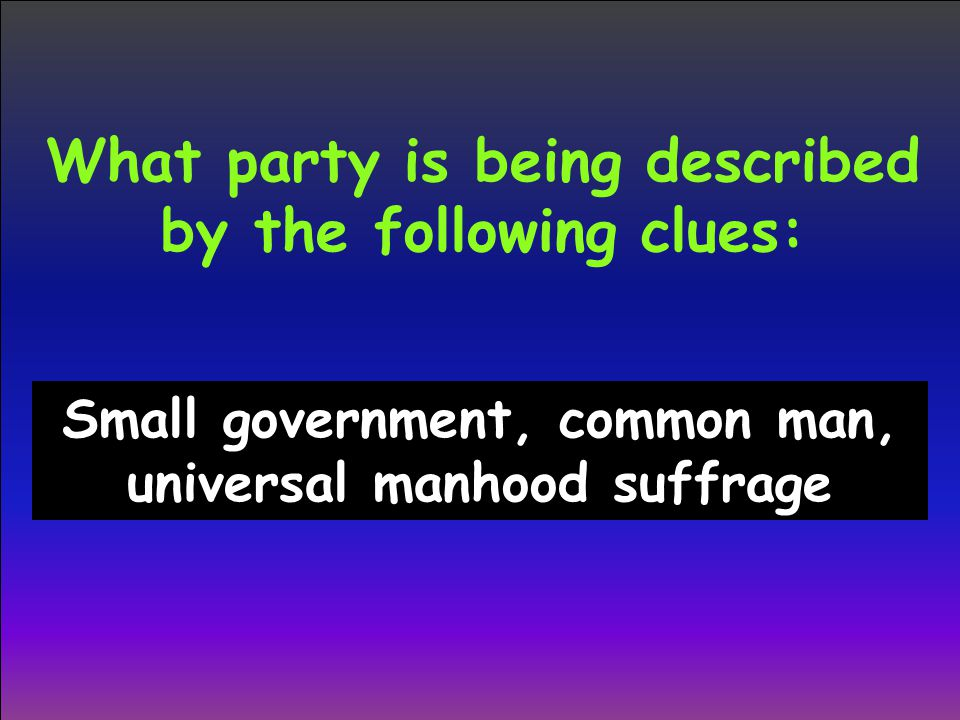 What party is being described by the following clues: Small government, common man, universal manhood suffrage