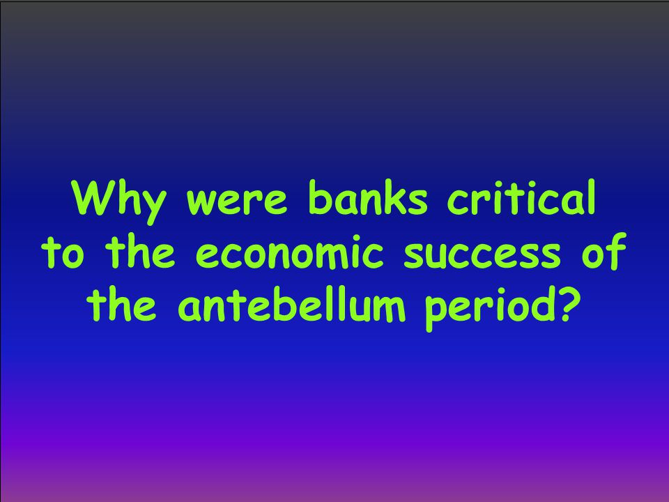Why were banks critical to the economic success of the antebellum period?