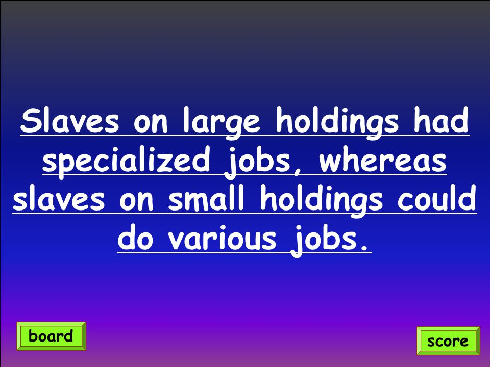 Slaves on large holdings had specialized jobs, whereas slaves on small holdings could do various jobs. score board