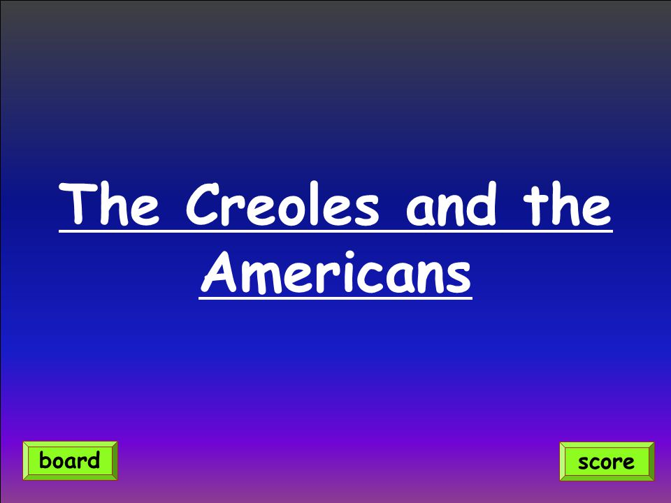 The Creoles and the Americans score board
