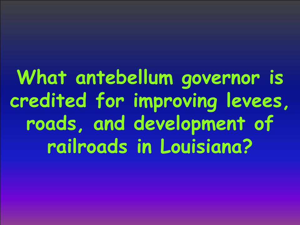 What antebellum governor is credited for improving levees, roads, and development of railroads in Louisiana?