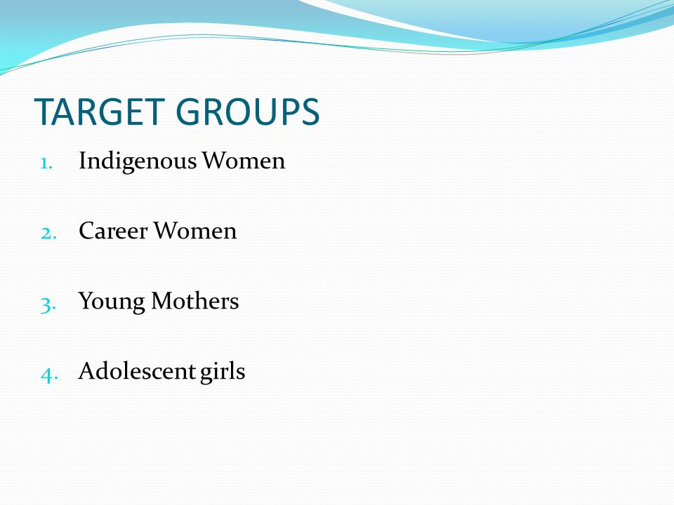 TARGET GROUPS 1. Indigenous Women 2. Career Women 3. Young Mothers 4. Adolescent girls