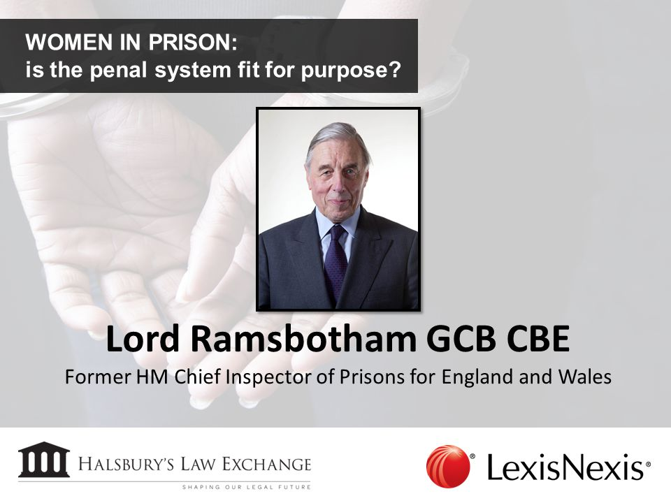 WOMEN IN PRISON: is the penal system fit for purpose? Lord Ramsbotham GCB CBE Former HM Chief Inspector of Prisons for England and Wales