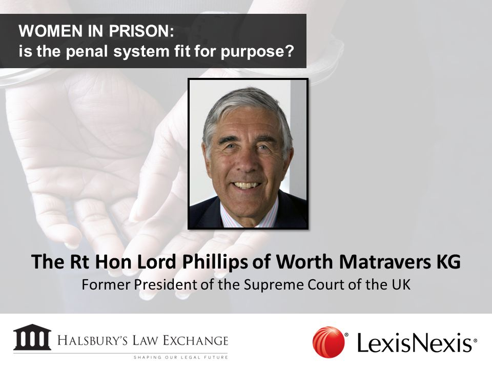WOMEN IN PRISON: is the penal system fit for purpose? The Rt Hon Lord Phillips of Worth Matravers KG Former President of the Supreme Court of the UK