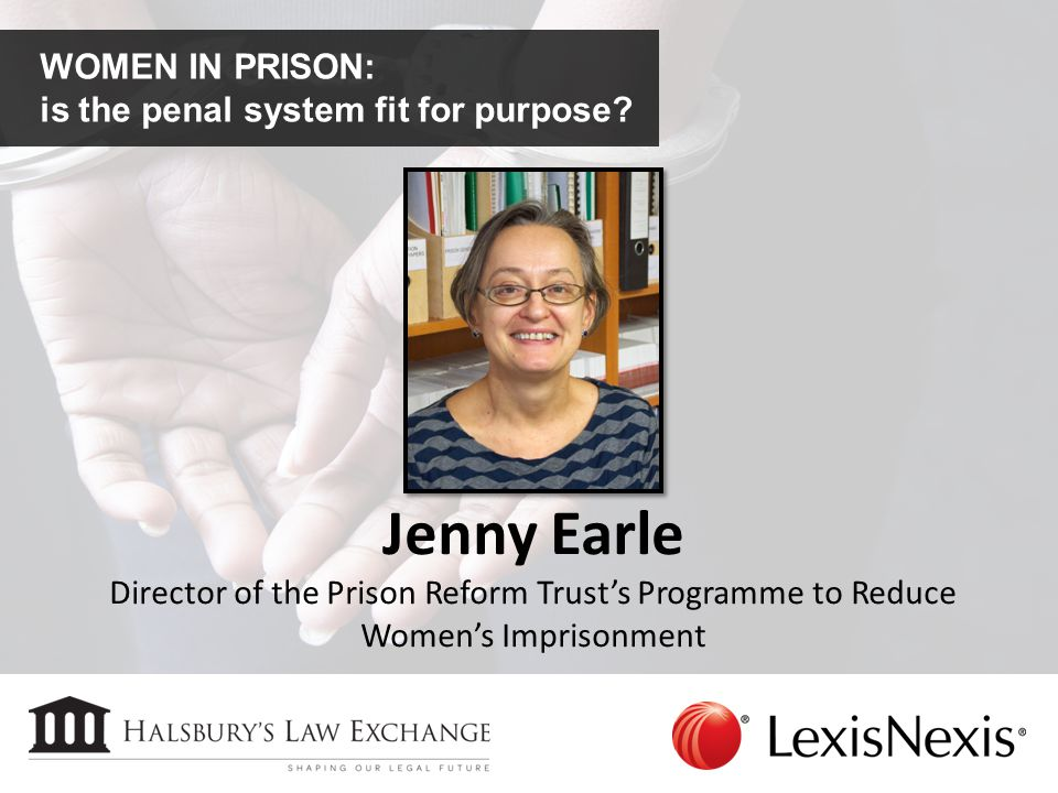 WOMEN IN PRISON: is the penal system fit for purpose? Jenny Earle Director of the Prison Reform Trust's Programme to Reduce Women's Imprisonment