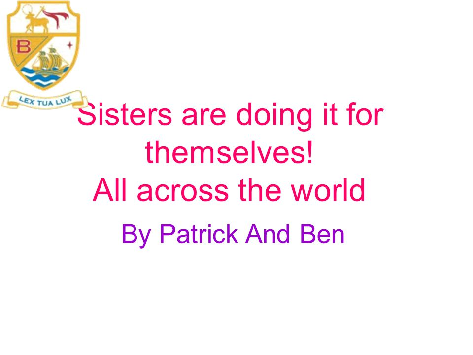 Sisters are doing it for themselves! All across the world By Patrick And Ben