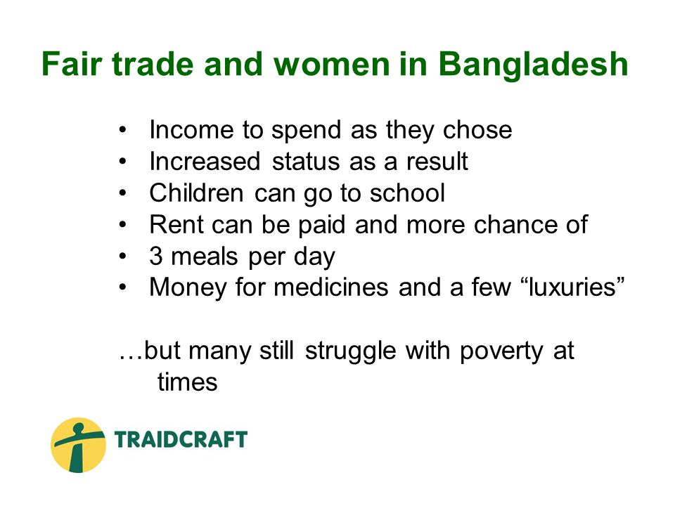 Fair trade and women in Bangladesh Income to spend as they chose Increased status as a result Children can go to school Rent can be paid and more chance of 3 meals per day Money for medicines and a few luxuries …but many still struggle with poverty at times