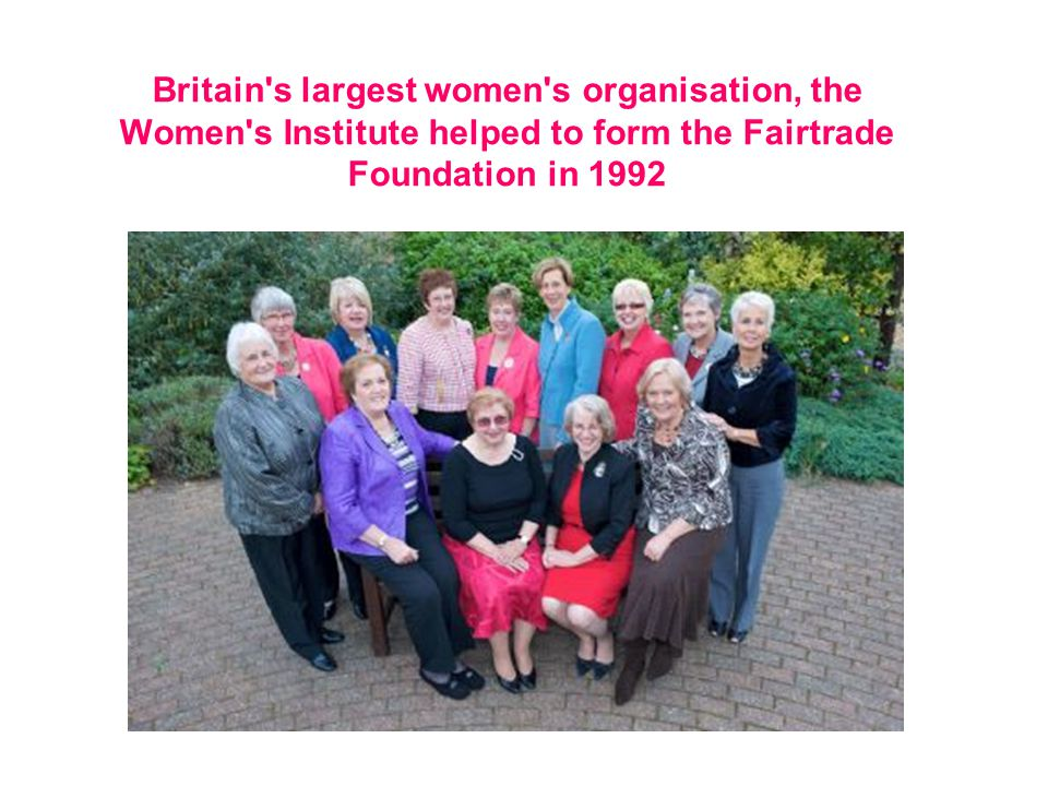 Britain s largest women s organisation, the Women s Institute helped to form the Fairtrade Foundation in 1992