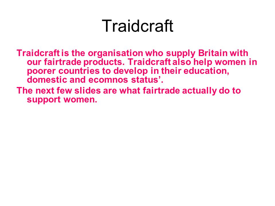 Traidcraft Traidcraft is the organisation who supply Britain with our fairtrade products.