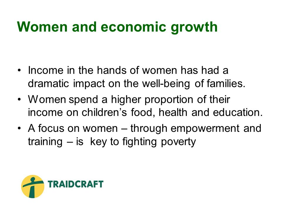 Women and economic growth Income in the hands of women has had a dramatic impact on the well-being of families.
