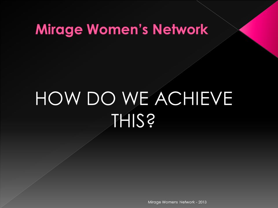 HOW DO WE ACHIEVE THIS Mirage Womens Network - 2013