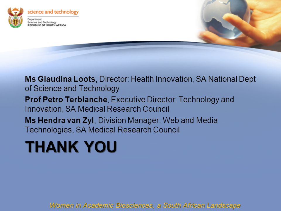 Women in Academic Biosciences, a South African Landscape THANK YOU Ms Glaudina Loots, Director: Health Innovation, SA National Dept of Science and Technology Prof Petro Terblanche, Executive Director: Technology and Innovation, SA Medical Research Council Ms Hendra van Zyl, Division Manager: Web and Media Technologies, SA Medical Research Council