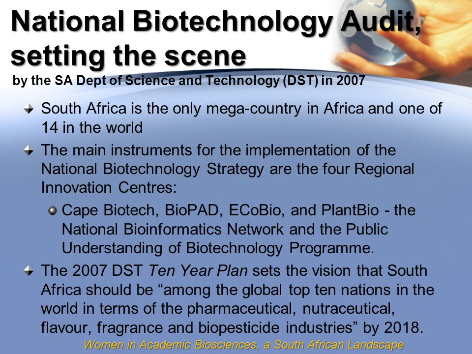 Women in Academic Biosciences, a South African Landscape National Biotechnology Audit, setting the scene South Africa is the only mega-country in Africa and one of 14 in the world The main instruments for the implementation of the National Biotechnology Strategy are the four Regional Innovation Centres: Cape Biotech, BioPAD, ECoBio, and PlantBio - the National Bioinformatics Network and the Public Understanding of Biotechnology Programme.