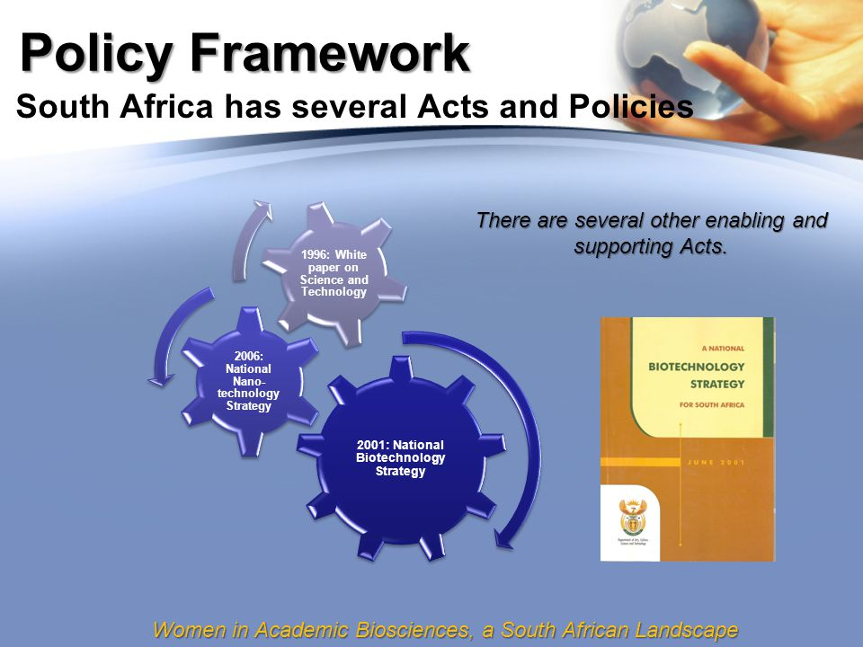 Women in Academic Biosciences, a South African Landscape Policy Framework South Africa has several Acts and Policies 2001: National Biotechnology Strategy 2006: National Nano- technology Strategy 1996: White paper on Science and Technology There are several other enabling and supporting Acts.