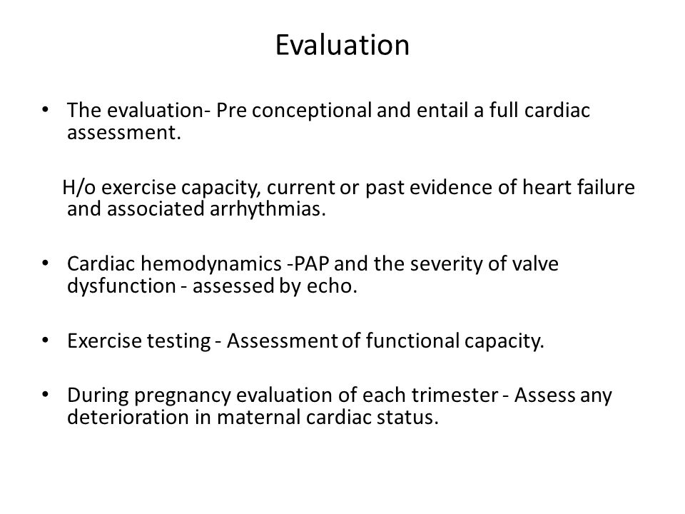 Evaluation The evaluation- Pre conceptional and entail a full cardiac assessment. H/o exercise capacity, current or past evidence of heart failure and
