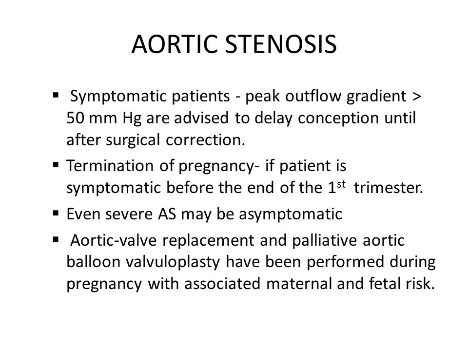 AORTIC STENOSIS  Symptomatic patients - peak outflow gradient > 50 mm Hg are advised to delay conception until after surgical correction.  Terminati