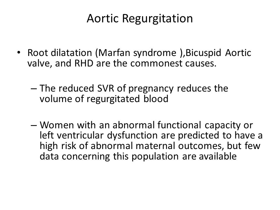 Aortic Regurgitation Root dilatation (Marfan syndrome ),Bicuspid Aortic valve, and RHD are the commonest causes. – The reduced SVR of pregnancy reduce