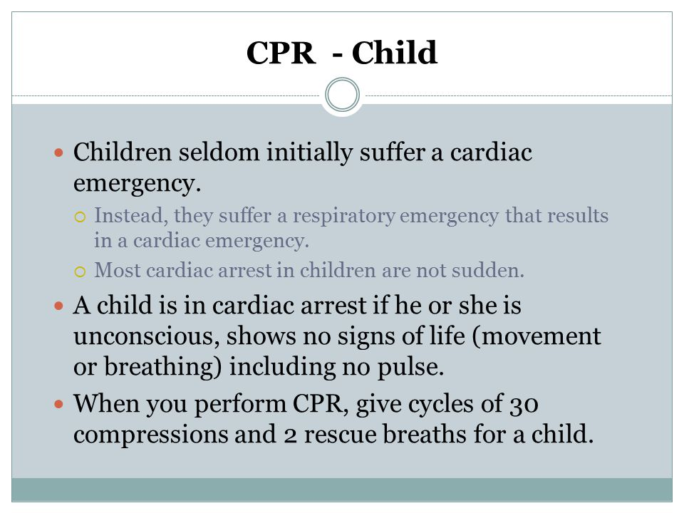 CPR - Child Children seldom initially suffer a cardiac emergency.  Instead, they suffer a respiratory emergency that results in a cardiac emergency.