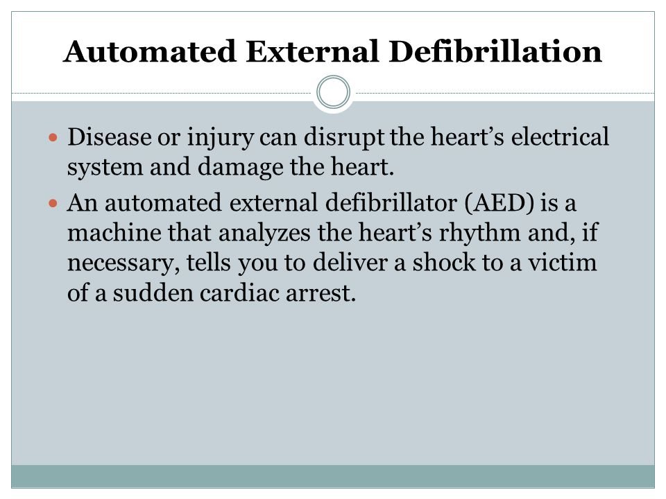 Automated External Defibrillation Defibrillation is an electric shock that interrupts the heart's chaotic electrical activity during sudden cardiac arrest, which is most commonly caused by an abnormal rhythms.