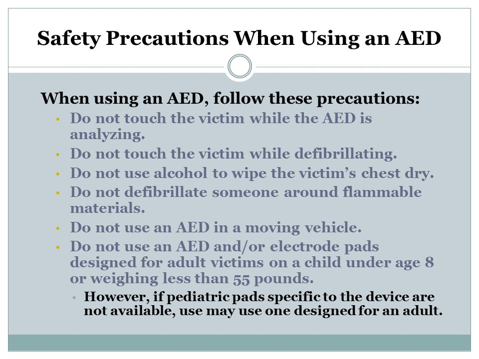 Safety Precautions When Using an AED (continued)  Do not use an AED on a victim wearing a nitroglycerin patch or other patch on the chest.