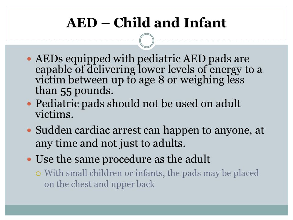 AED – Child and Infant AEDs equipped with pediatric AED pads are capable of delivering lower levels of energy to a victim between up to age 8 or weigh