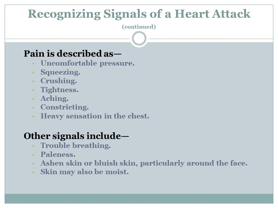 Recognizing Signals of a Heart Attack (continued) As with men, women's most common heart attack signal is chest pain or discomfort.