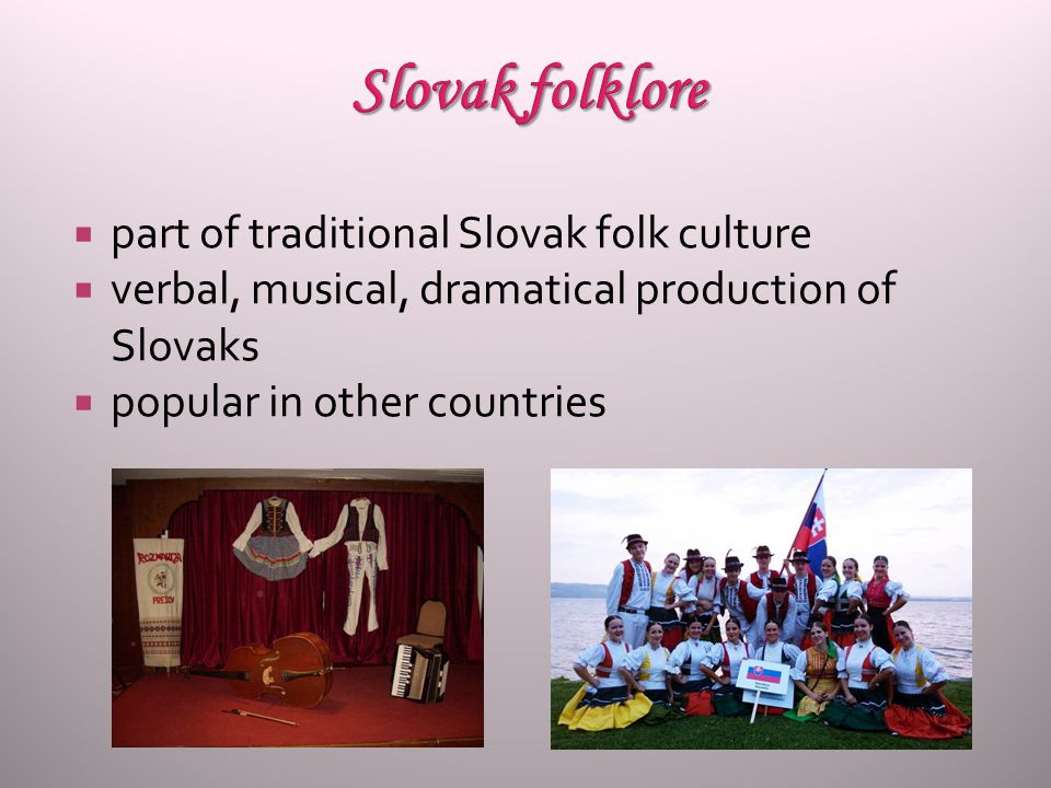  part of traditional Slovak folk culture  verbal, musical, dramatical production of Slovaks  popular in other countries