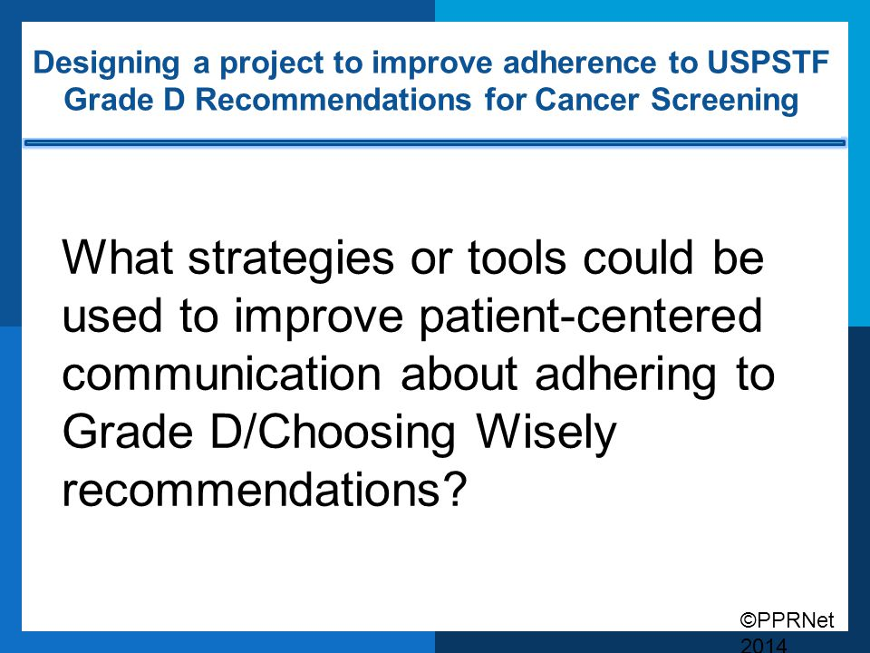 ©PPRNet 2014 Designing a project to improve adherence to USPSTF Grade D Recommendations for Cancer Screening What strategies or tools could be used to improve patient-centered communication about adhering to Grade D/Choosing Wisely recommendations