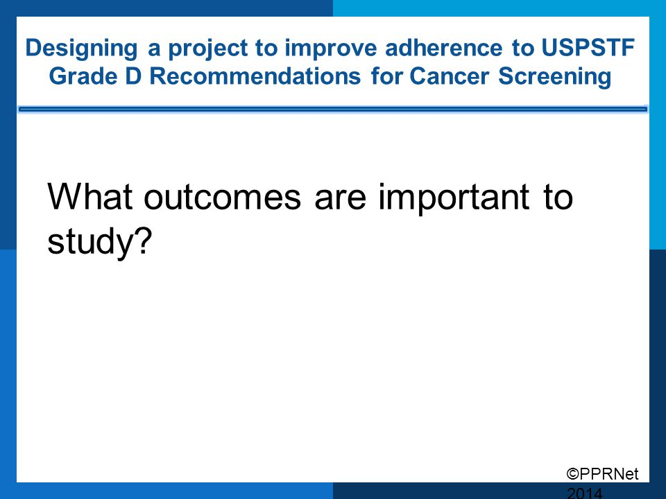 ©PPRNet 2014 Designing a project to improve adherence to USPSTF Grade D Recommendations for Cancer Screening What outcomes are important to study