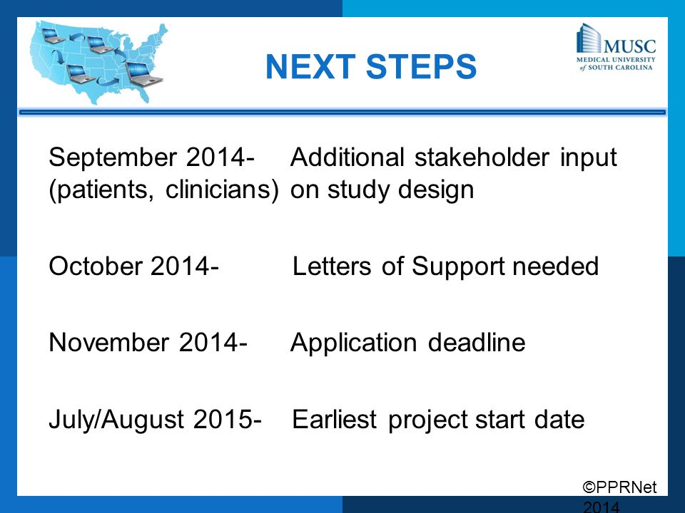 ©PPRNet 2014 NEXT STEPS September Additional stakeholder input (patients, clinicians) on study design October Letters of Support needed November Application deadline July/August Earliest project start date