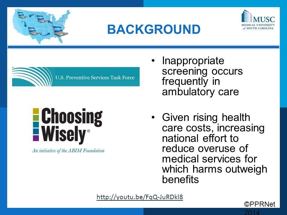©PPRNet 2014 BACKGROUND Inappropriate screening occurs frequently in ambulatory care Given rising health care costs, increasing national effort to reduce overuse of medical services for which harms outweigh benefits