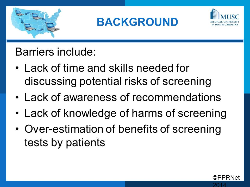 ©PPRNet 2014 BACKGROUND Barriers include: Lack of time and skills needed for discussing potential risks of screening Lack of awareness of recommendati