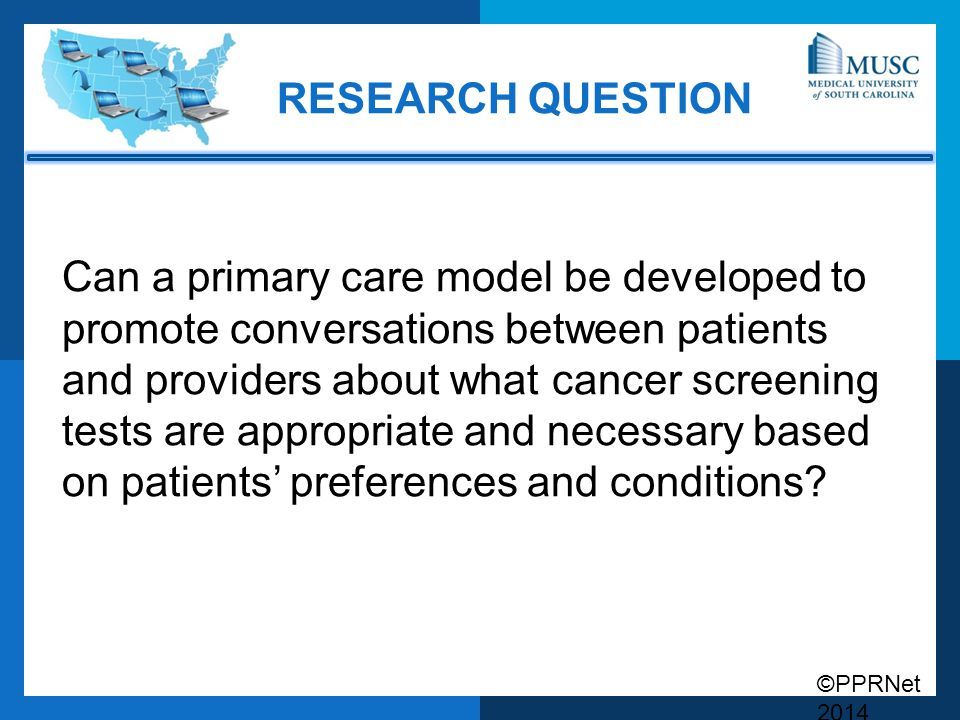 ©PPRNet 2014 RESEARCH QUESTION Can a primary care model be developed to promote conversations between patients and providers about what cancer screeni