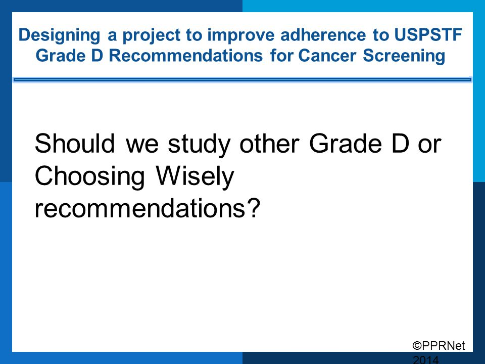 ©PPRNet 2014 Designing a project to improve adherence to USPSTF Grade D Recommendations for Cancer Screening Should we study other Grade D or Choosing Wisely recommendations