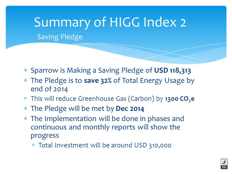  Sparrow is Making a Saving Pledge of USD 118,313  The Pledge is to save 32% of Total Energy Usage by end of 2014  This will reduce Greenhouse Gas (Carbon) by 1300 CO 2 e  The Pledge will be met by Dec 2014  The Implementation will be done in phases and continuous and monthly reports will show the progress  Total Investment will be around USD 310,000 Summary of HIGG Index 2 Saving Pledge