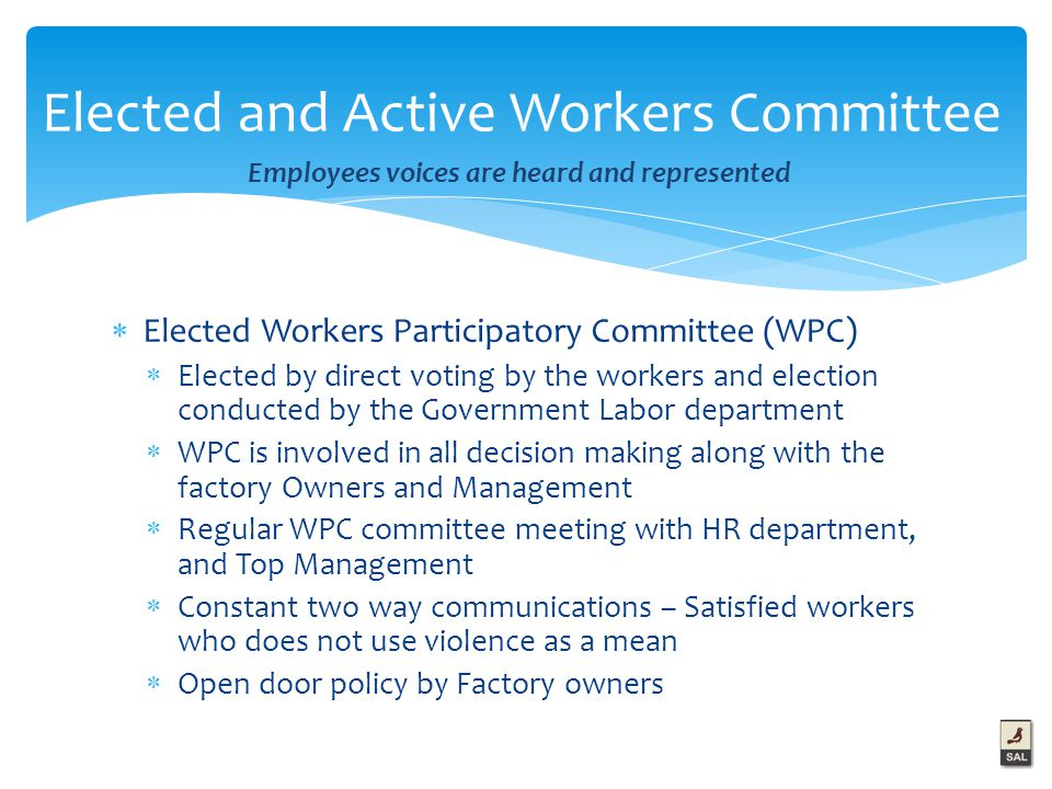  Elected Workers Participatory Committee (WPC)  Elected by direct voting by the workers and election conducted by the Government Labor department  WPC is involved in all decision making along with the factory Owners and Management  Regular WPC committee meeting with HR department, and Top Management  Constant two way communications – Satisfied workers who does not use violence as a mean  Open door policy by Factory owners Elected and Active Workers Committee Employees voices are heard and represented