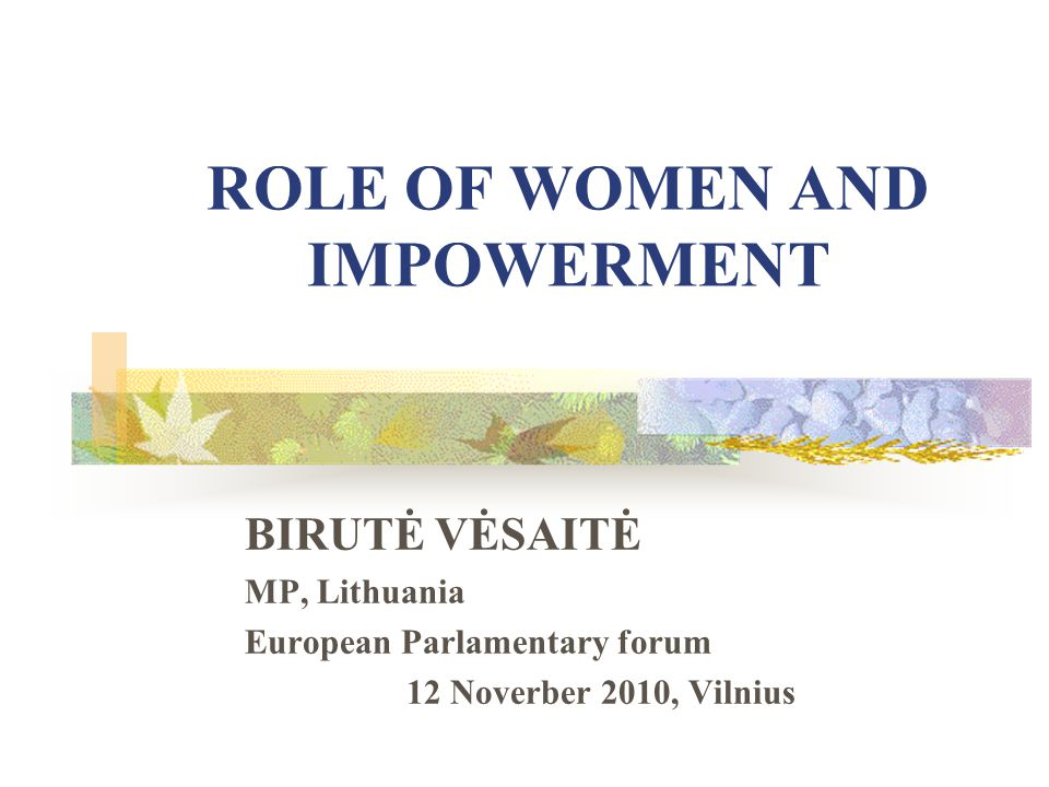 ROLE OF WOMEN AND IMPOWERMENT BIRUTĖ VĖSAITĖ MP, Lithuania European Parlamentary forum 12 Noverber 2010, Vilnius