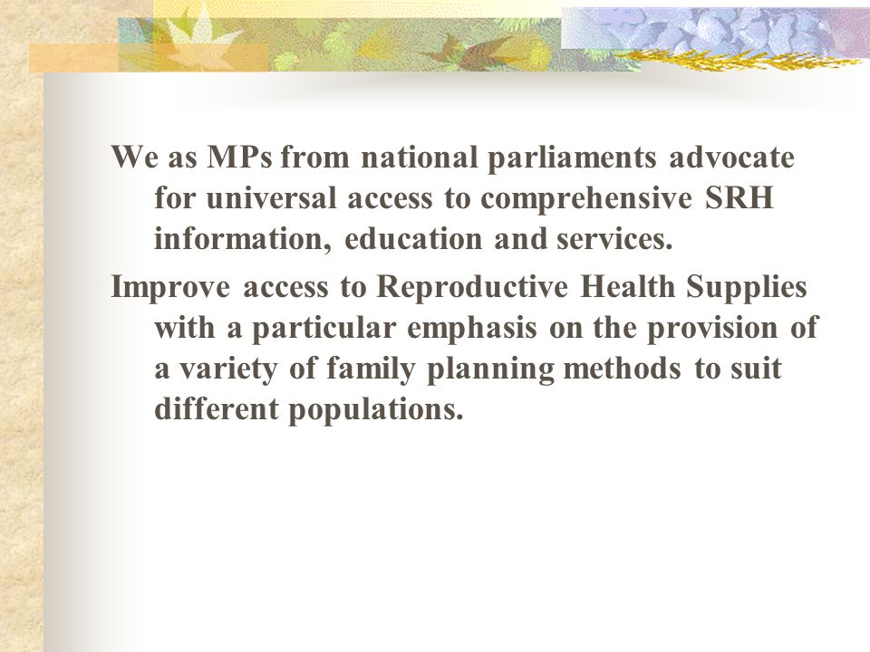 We as MPs from national parliaments advocate for universal access to comprehensive SRH information, education and services. Improve access to Reproduc