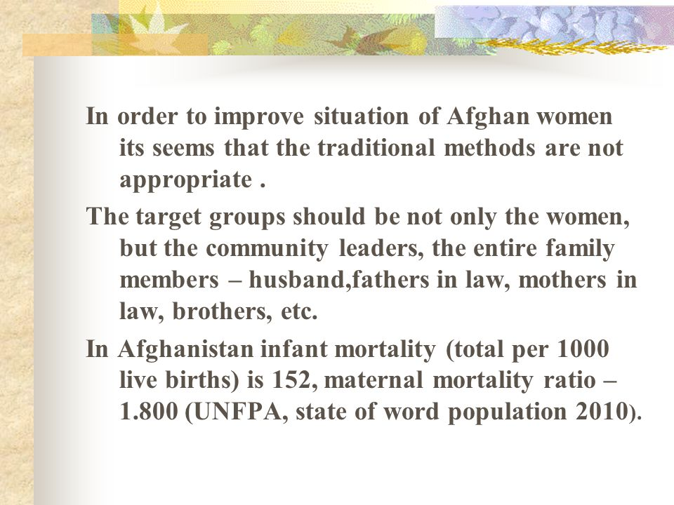 In order to improve situation of Afghan women its seems that the traditional methods are not appropriate. The target groups should be not only the wom