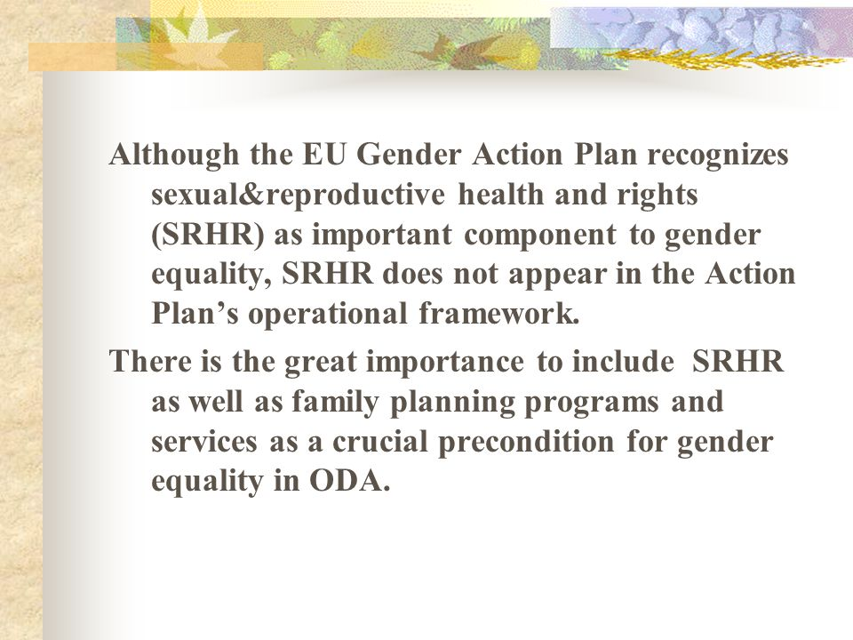 Although the EU Gender Action Plan recognizes sexual&reproductive health and rights (SRHR) as important component to gender equality, SRHR does not ap