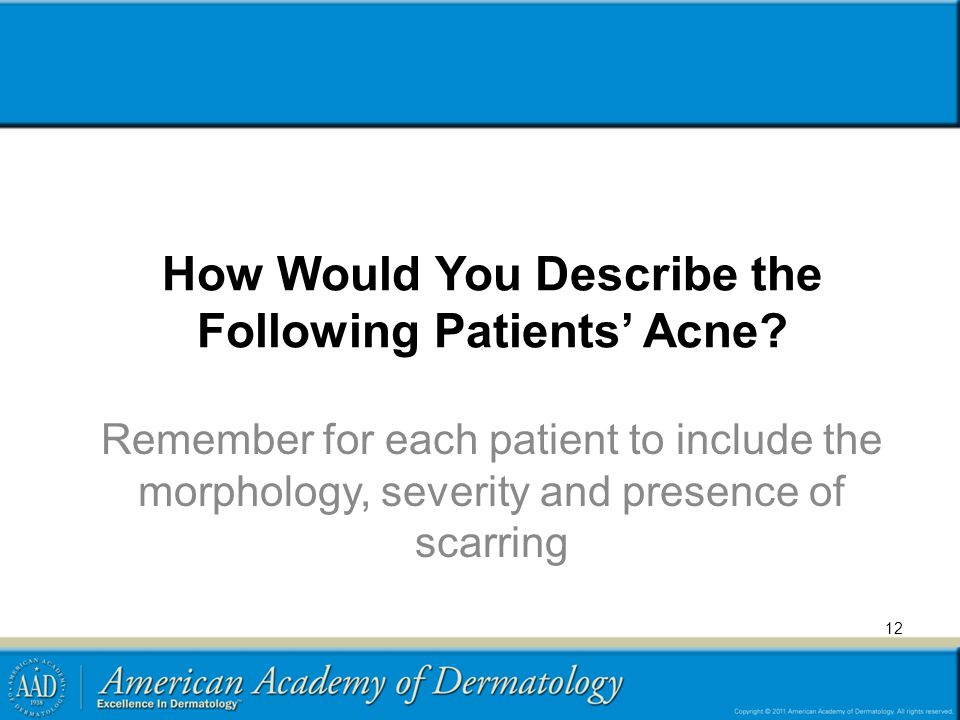 12 How Would You Describe the Following Patients' Acne? Remember for each patient to include the morphology, severity and presence of scarring