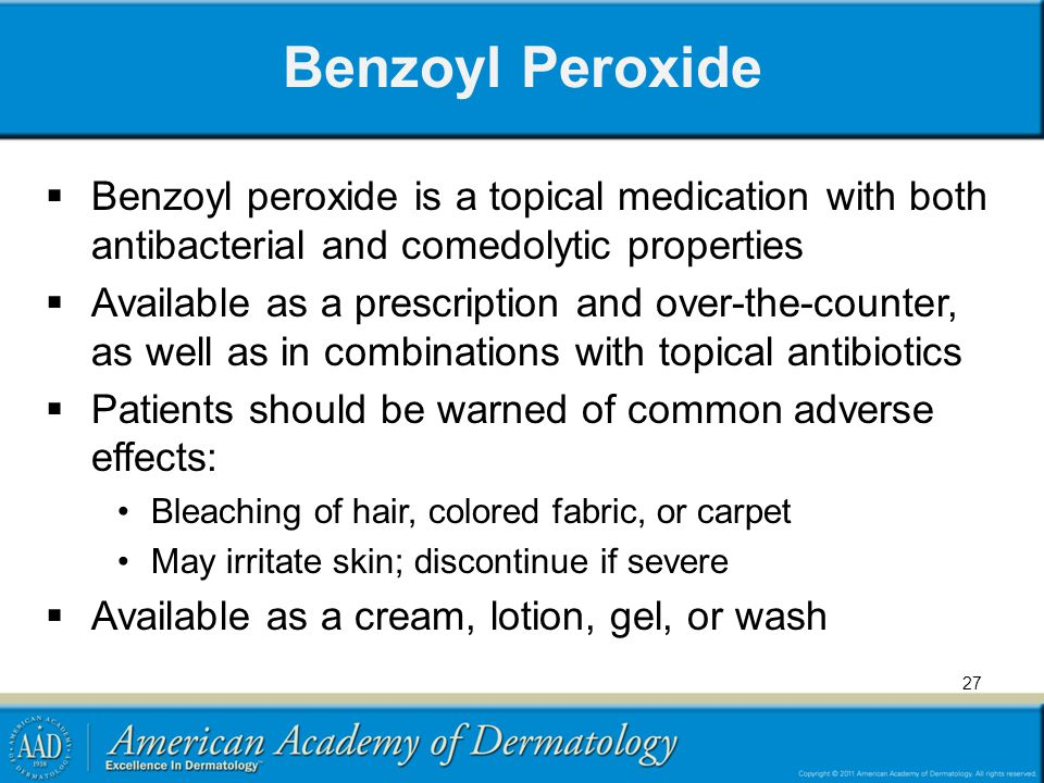 Benzoyl Peroxide  Benzoyl peroxide is a topical medication with both antibacterial and comedolytic properties  Available as a prescription and over-