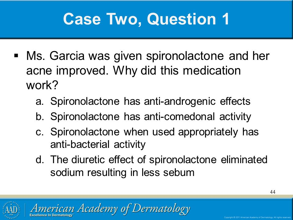 44 Case Two, Question 1  Ms. Garcia was given spironolactone and her acne improved. Why did this medication work? a.Spironolactone has anti-androgeni