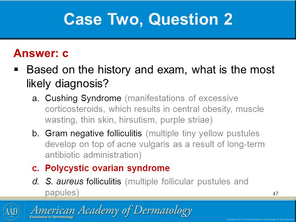 Case Two, Question 2 Answer: c  Based on the history and exam, what is the most likely diagnosis? a.Cushing Syndrome (manifestations of excessive cor