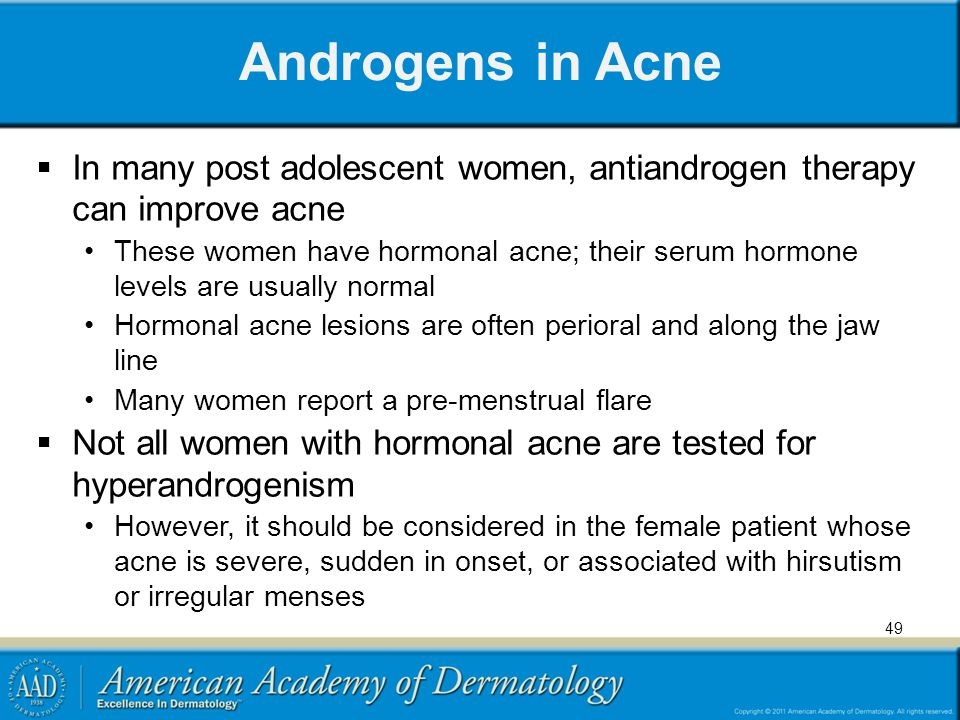 49 Androgens in Acne  In many post adolescent women, antiandrogen therapy can improve acne These women have hormonal acne; their serum hormone levels