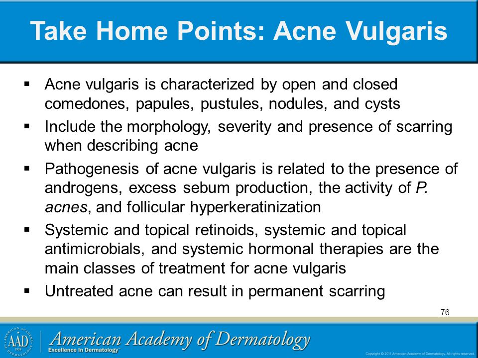Take Home Points: Acne Vulgaris  Acne vulgaris is characterized by open and closed comedones, papules, pustules, nodules, and cysts  Include the mor