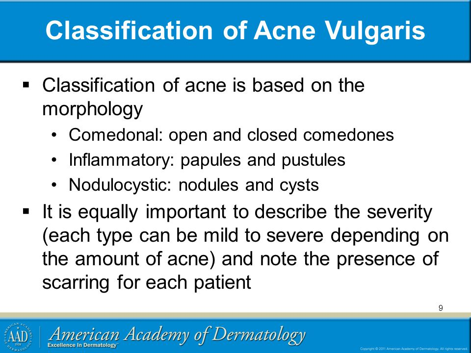 9 Classification of Acne Vulgaris  Classification of acne is based on the morphology Comedonal: open and closed comedones Inflammatory: papules and p