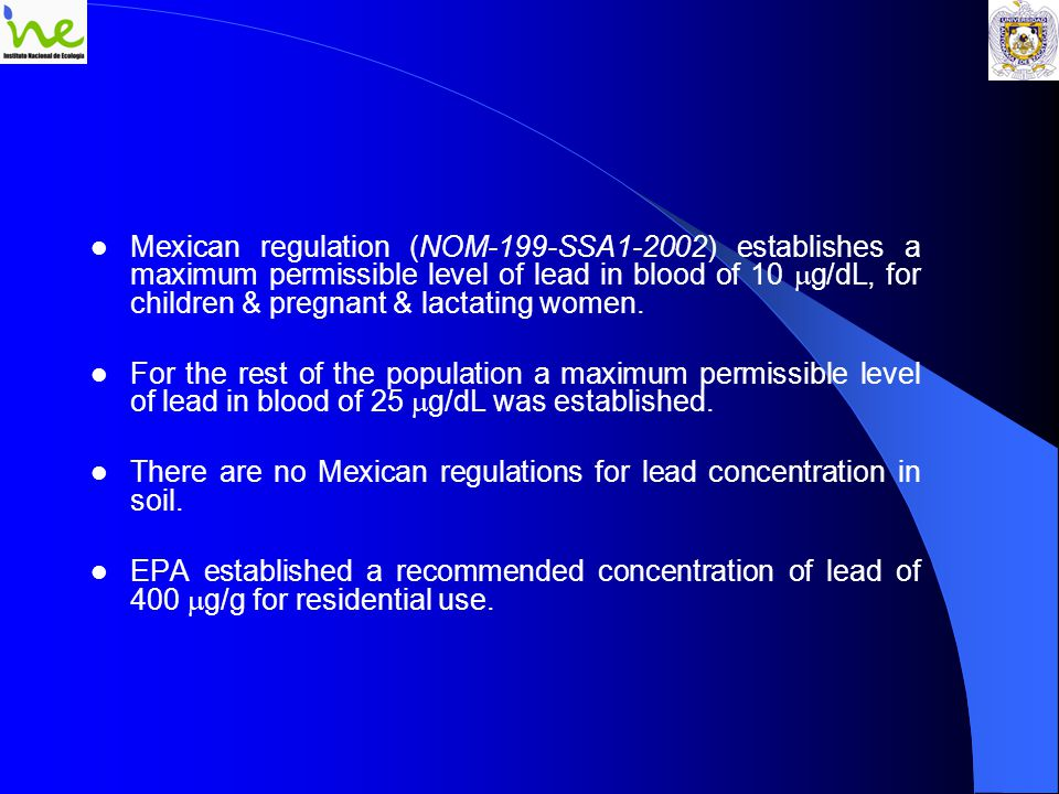 Mexican regulation (NOM-199-SSA1-2002) establishes a maximum permissible level of lead in blood of 10  g/dL, for children & pregnant & lactating women.