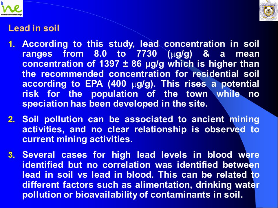 Lead in soil 1. According to this study, lead concentration in soil ranges from 8.0 to 7730 ( µ g/g) & a mean concentration of 1397 ± 86 µg/g which is